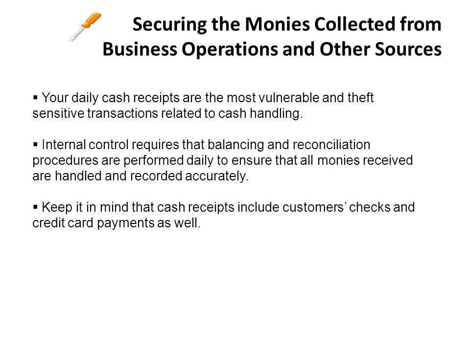 Securing the Monies Collected from Business Operations and Other Sources Some key elements to ensure positive internal controls from daily cash receipts include but not limited to:  Each person entrusted with cash has signed a sub-custody letter o Letter is to be retained at the accounting office or with person who issued the funds.