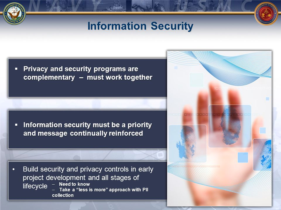 Information Security Build security and privacy controls in early project development and all stages of lifecycle  Privacy and security programs are complementary – must work together  Information security must be a priority and message continually reinforced –Need to know –Take a less is more approach with PII collection