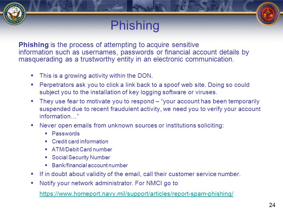 24 Phishing is the process of attempting to acquire sensitive information such as usernames, passwords or financial account details by masquerading as a trustworthy entity in an electronic communication.