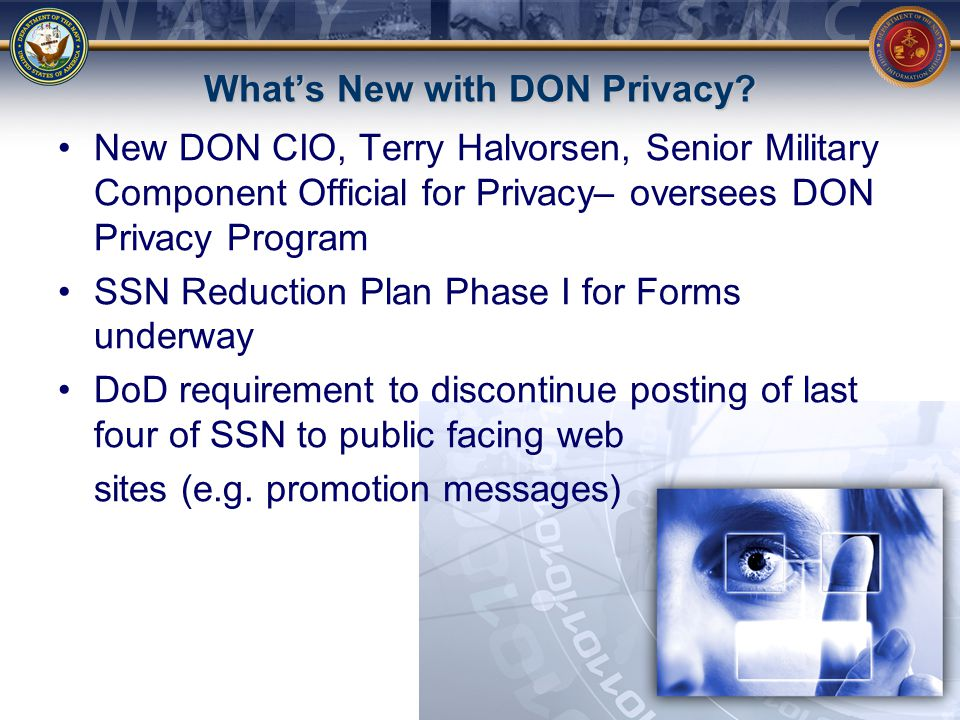 What's New Continued… Hard Drive Disposal Policy Message Hard Drive Disposal Poster In chop, Draft Reduction of SSN Use in DoD Instruction Jan-Mar 2011 CHIPS Magazine with SSN focus – available today Consolidation of DON Privacy functions/offices under review
