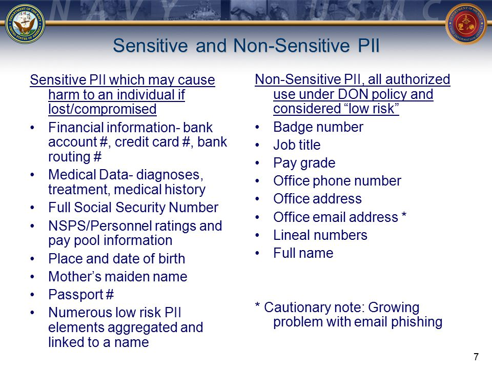 7 Sensitive and Non-Sensitive PII Sensitive PII which may cause harm to an individual if lost/compromised Financial information- bank account #, credit card #, bank routing # Medical Data- diagnoses, treatment, medical history Full Social Security Number NSPS/Personnel ratings and pay pool information Place and date of birth Mother's maiden name Passport # Numerous low risk PII elements aggregated and linked to a name Non-Sensitive PII, all authorized use under DON policy and considered low risk Badge number Job title Pay grade Office phone number Office address Office email address * Lineal numbers Full name * Cautionary note: Growing problem with email phishing
