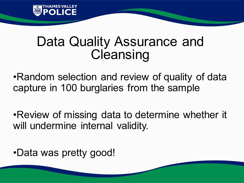 Data Quality Assurance and Cleansing Random selection and review of quality of data capture in 100 burglaries from the sample Review of missing data to determine whether it will undermine internal validity.
