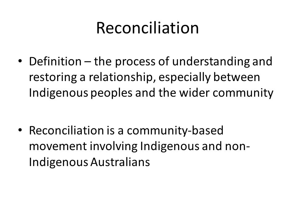 Definition – the process of understanding and restoring a relationship, especially between Indigenous peoples and the wider community Reconciliation is a community-based movement involving Indigenous and non- Indigenous Australians