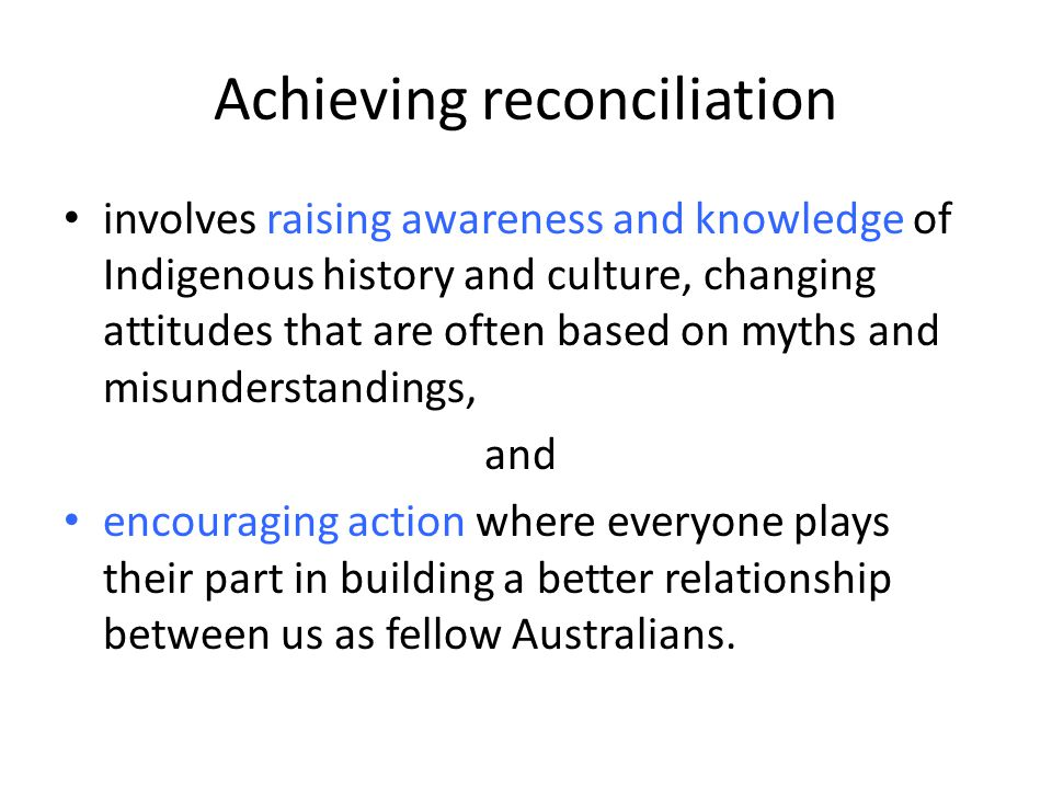 Achieving reconciliation involves raising awareness and knowledge of Indigenous history and culture, changing attitudes that are often based on myths and misunderstandings, and encouraging action where everyone plays their part in building a better relationship between us as fellow Australians.