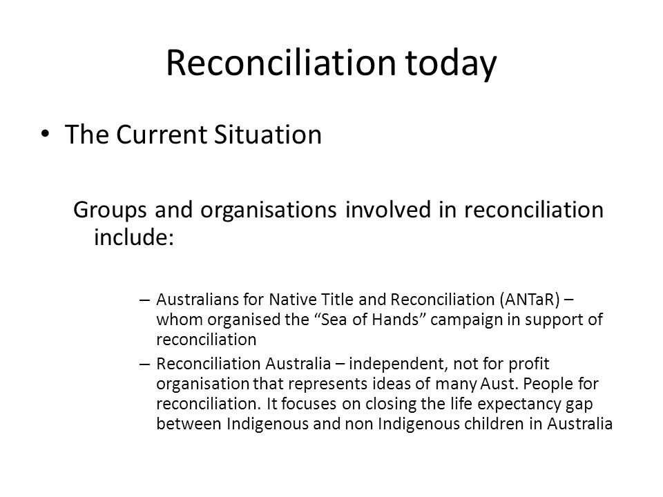 Reconciliation today The Current Situation Groups and organisations involved in reconciliation include: – Australians for Native Title and Reconciliation (ANTaR) – whom organised the Sea of Hands campaign in support of reconciliation – Reconciliation Australia – independent, not for profit organisation that represents ideas of many Aust.