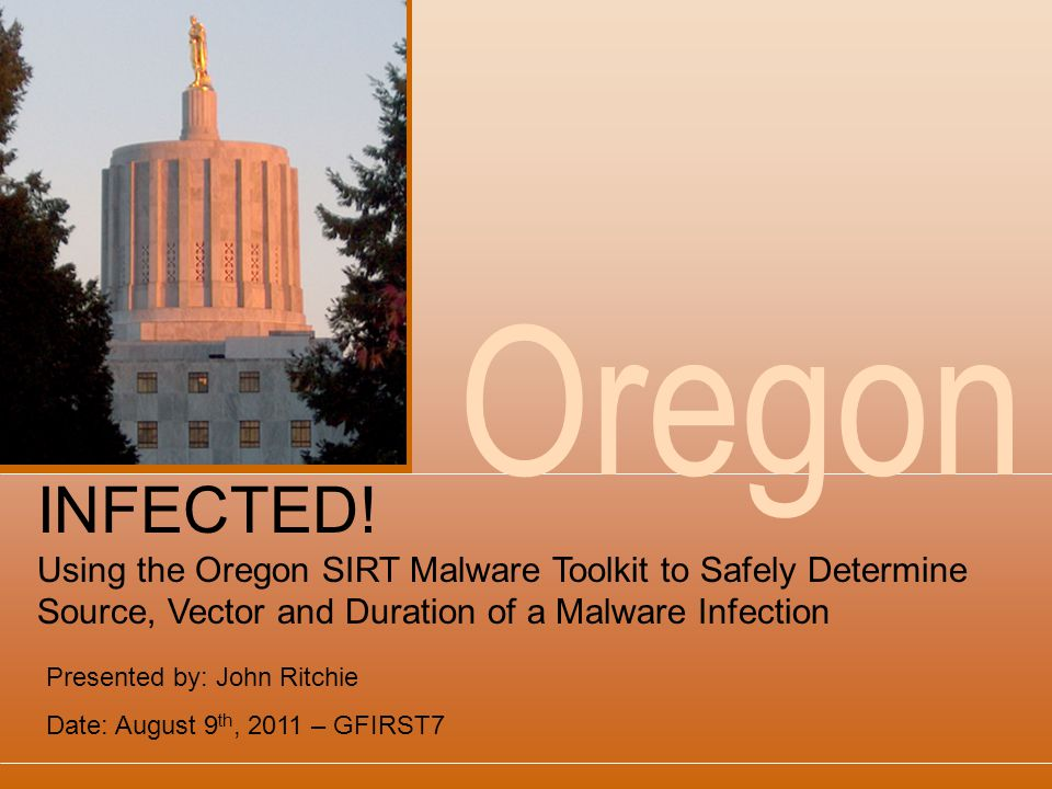 Oregon Presented by: John Ritchie Date: August 9 th, 2011 – GFIRST7 INFECTED.