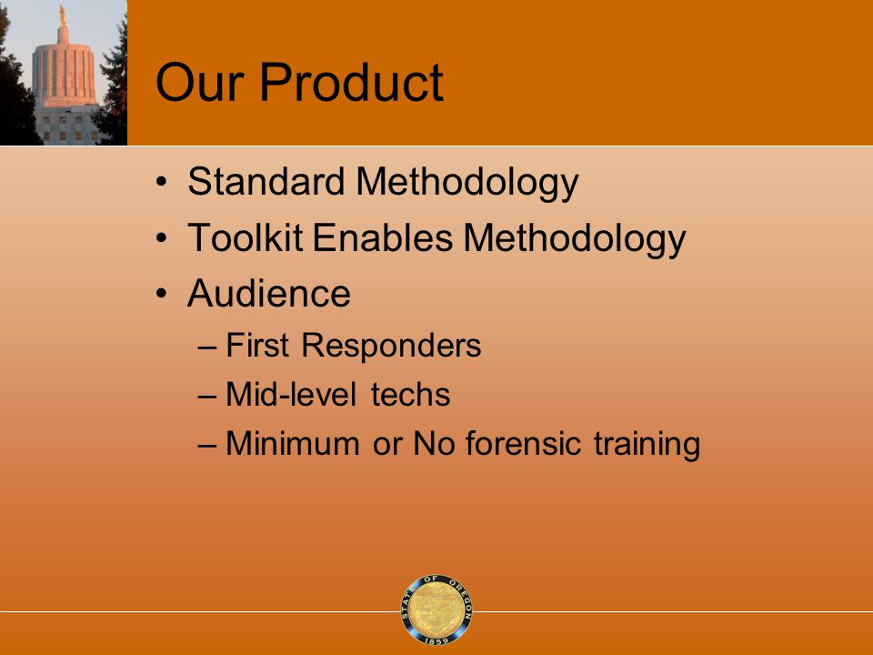 Our Product Standard Methodology Toolkit Enables Methodology Audience –First Responders –Mid-level techs –Minimum or No forensic training