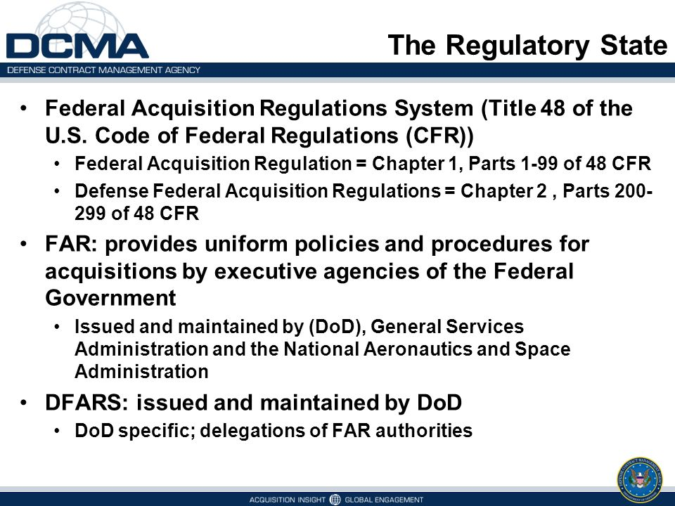The Regulatory State Federal Acquisition Regulations System (Title 48 of the U.S. Code of Federal Regulations (CFR)) Federal Acquisition Regulation =