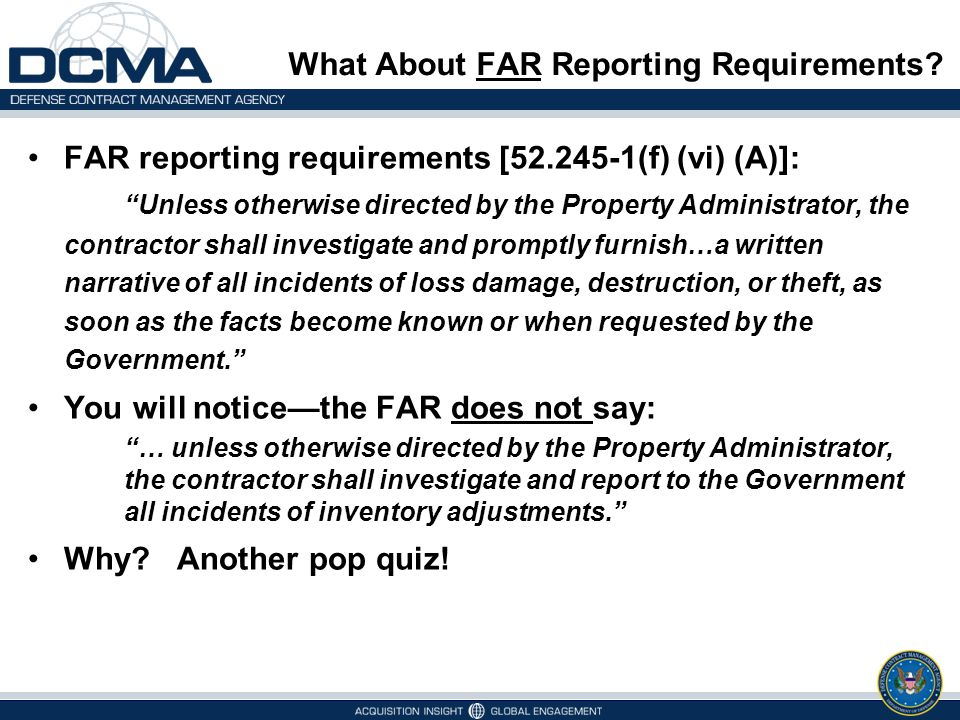 """What About FAR Reporting Requirements? FAR reporting requirements [52.245-1(f) (vi) (A)]: """"Unless otherwise directed by the Property Administrator, th"""