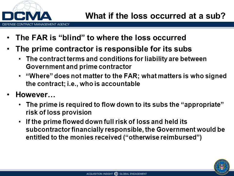"""What if the loss occurred at a sub? The FAR is """"blind"""" to where the loss occurred The prime contractor is responsible for its subs The contract terms"""
