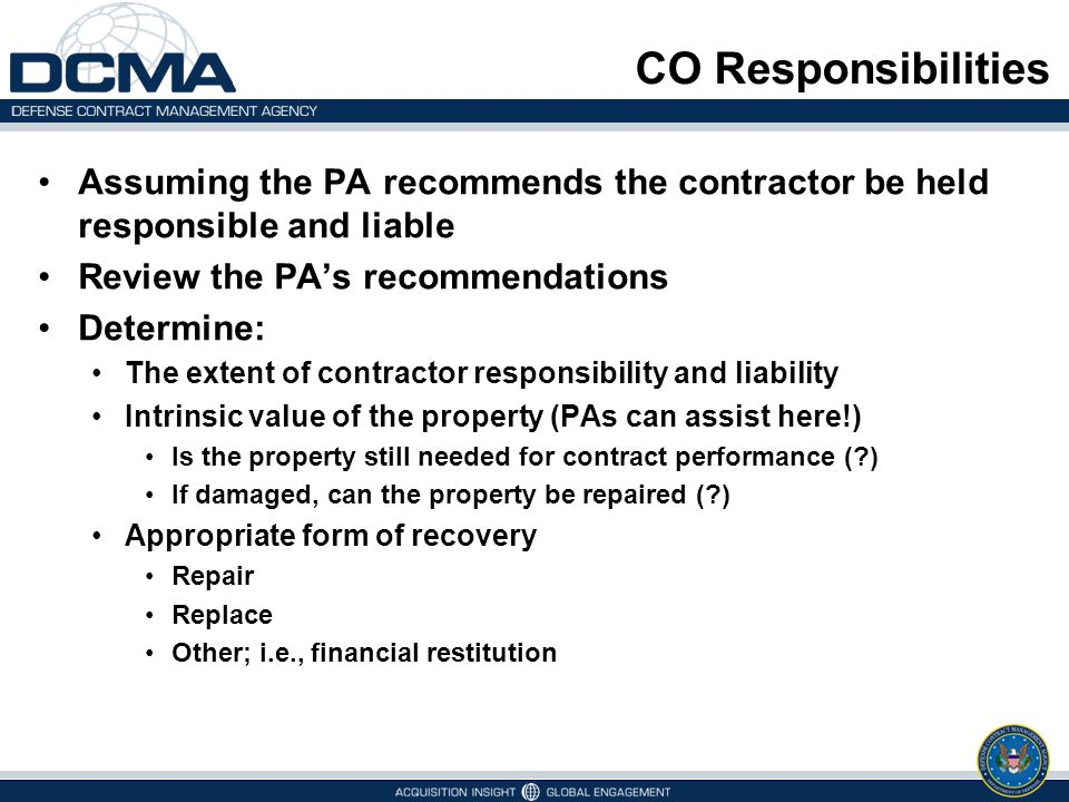 CO Responsibilities Assuming the PA recommends the contractor be held responsible and liable Review the PA's recommendations Determine: The extent of