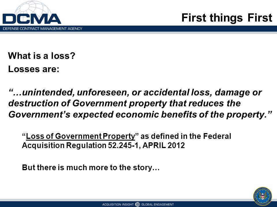 DFARS Definition of Property Loss DFARS clause 252.245-7002 (FEBRUARY 2011)252.245-7002 Loss of Government Property: …unintended, unforeseen, or accidental loss, damage or destruction of Government property that reduces the Government's expected economic benefits of the property. Notice anything.