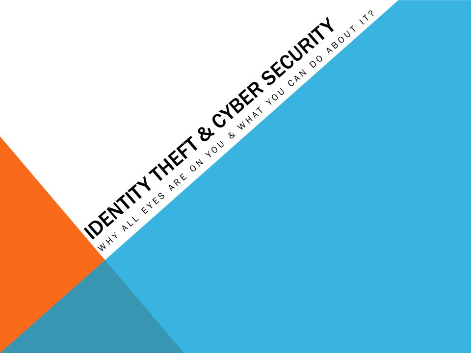 IDENTITY THEFT & CYBER SECURITY WHY ALL EYES ARE ON YOU & WHAT YOU CAN DO ABOUT IT?
