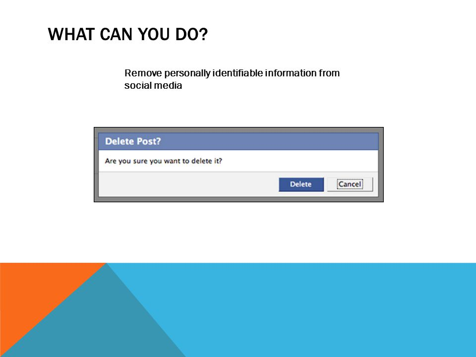 WHAT CAN YOU DO? Remove personally identifiable information from social media