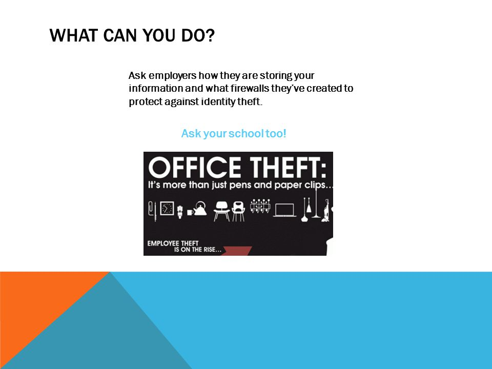 WHAT CAN YOU DO? Ask employers how they are storing your information and what firewalls they've created to protect against identity theft. Ask your sc