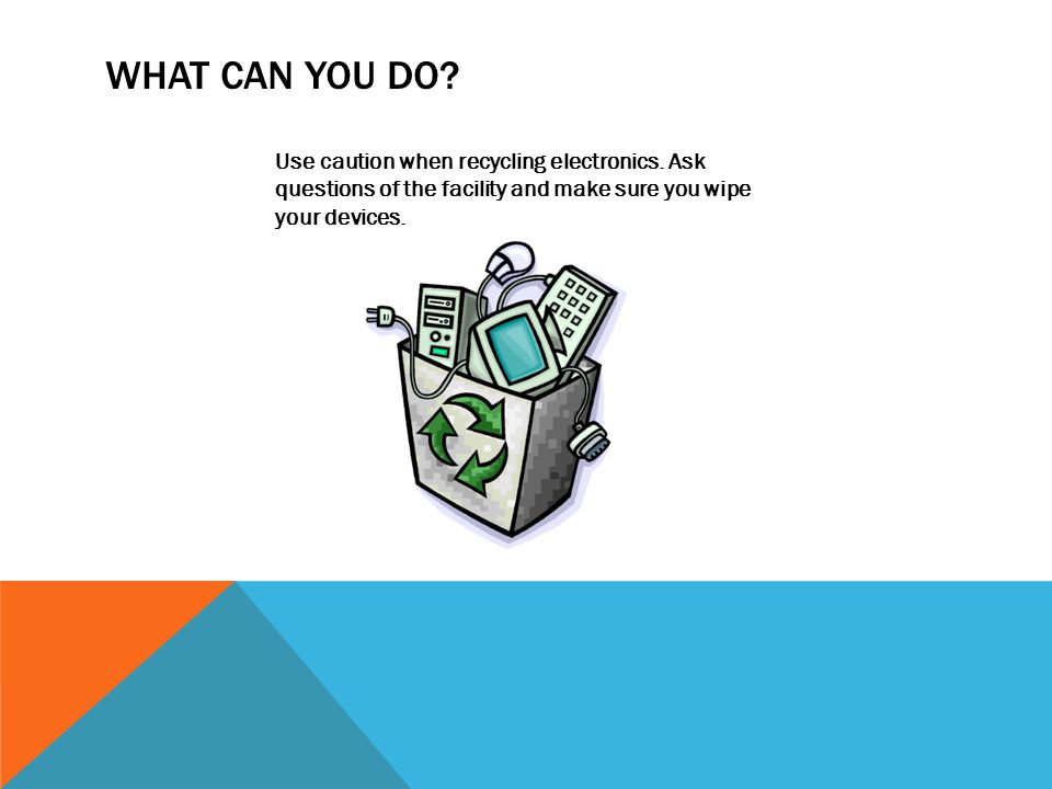 WHAT CAN YOU DO? Use caution when recycling electronics. Ask questions of the facility and make sure you wipe your devices.