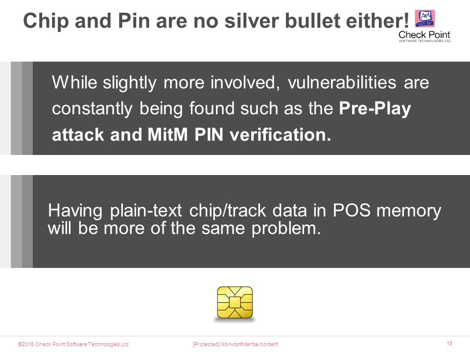 ©2015 Check Point Software Technologies Ltd. 18 Chip and Pin are no silver bullet either! [Protected] Non-confidential content Having plain-text chip/