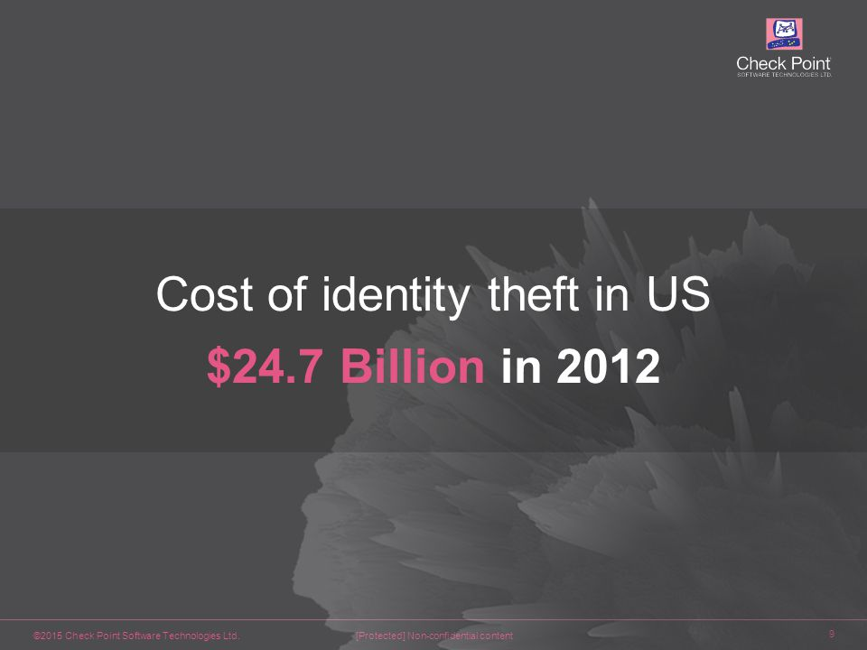 ©2015 Check Point Software Technologies Ltd. 9 [Protected] Non-confidential content Cost of identity theft in US $24.7 Billion in 2012