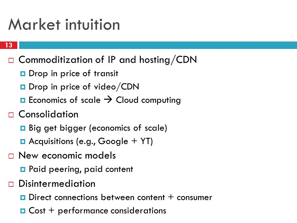 Market intuition 13  Commoditization of IP and hosting/CDN  Drop in price of transit  Drop in price of video/CDN  Economics of scale  Cloud computing  Consolidation  Big get bigger (economics of scale)  Acquisitions (e.g., Google + YT)  New economic models  Paid peering, paid content  Disintermediation  Direct connections between content + consumer  Cost + performance considerations