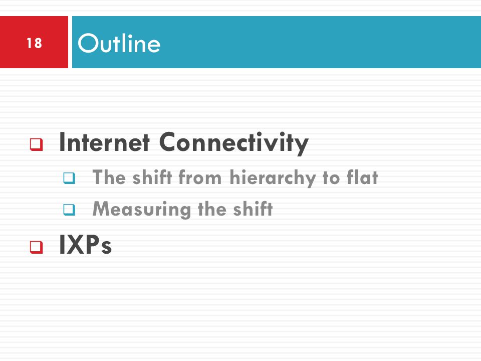  Internet Connectivity  The shift from hierarchy to flat  Measuring the shift  IXPs Outline 18