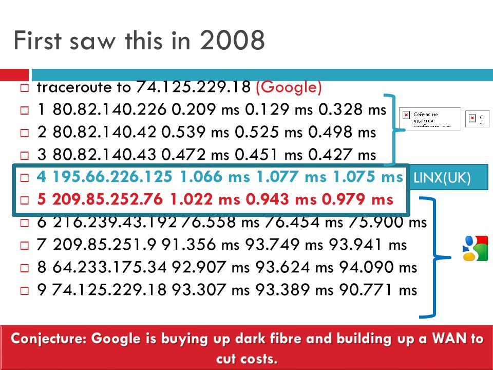First saw this in 2008  traceroute to 74.125.229.18 (Google)  1 80.82.140.226 0.209 ms 0.129 ms 0.328 ms  2 80.82.140.42 0.539 ms 0.525 ms 0.498 ms  3 80.82.140.43 0.472 ms 0.451 ms 0.427 ms  4 195.66.226.125 1.066 ms 1.077 ms 1.075 ms  5 209.85.252.76 1.022 ms 0.943 ms 0.979 ms  6 216.239.43.192 76.558 ms 76.454 ms 75.900 ms  7 209.85.251.9 91.356 ms 93.749 ms 93.941 ms  8 64.233.175.34 92.907 ms 93.624 ms 94.090 ms  9 74.125.229.18 93.307 ms 93.389 ms 90.771 ms LINX(UK)