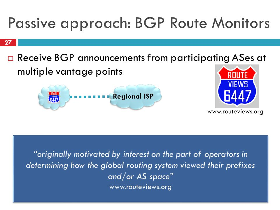 Passive approach: BGP Route Monitors 27  Receive BGP announcements from participating ASes at multiple vantage points www.routeviews.org Regional ISP