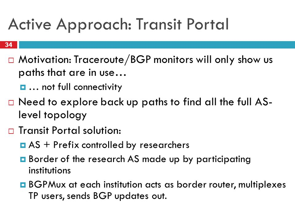 Active Approach: Transit Portal 34  Motivation: Traceroute/BGP monitors will only show us paths that are in use…  … not full connectivity  Need to explore back up paths to find all the full AS- level topology  Transit Portal solution:  AS + Prefix controlled by researchers  Border of the research AS made up by participating institutions  BGPMux at each institution acts as border router, multiplexes TP users, sends BGP updates out.
