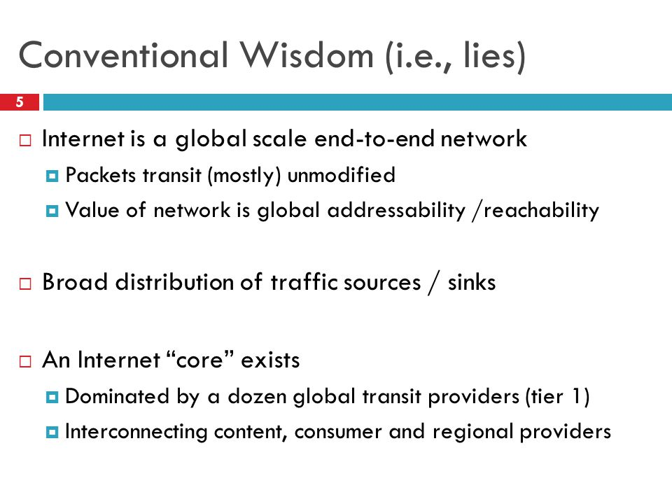 Conventional Wisdom (i.e., lies) 5  Internet is a global scale end-to-end network  Packets transit (mostly) unmodified  Value of network is global addressability /reachability  Broad distribution of traffic sources / sinks  An Internet core exists  Dominated by a dozen global transit providers (tier 1)  Interconnecting content, consumer and regional providers