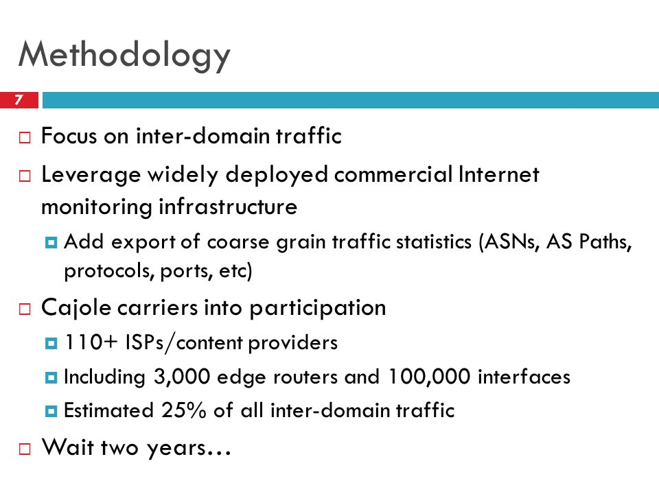Methodology 7  Focus on inter-domain traffic  Leverage widely deployed commercial Internet monitoring infrastructure  Add export of coarse grain traffic statistics (ASNs, AS Paths, protocols, ports, etc)  Cajole carriers into participation  110+ ISPs/content providers  Including 3,000 edge routers and 100,000 interfaces  Estimated 25% of all inter-domain traffic  Wait two years…