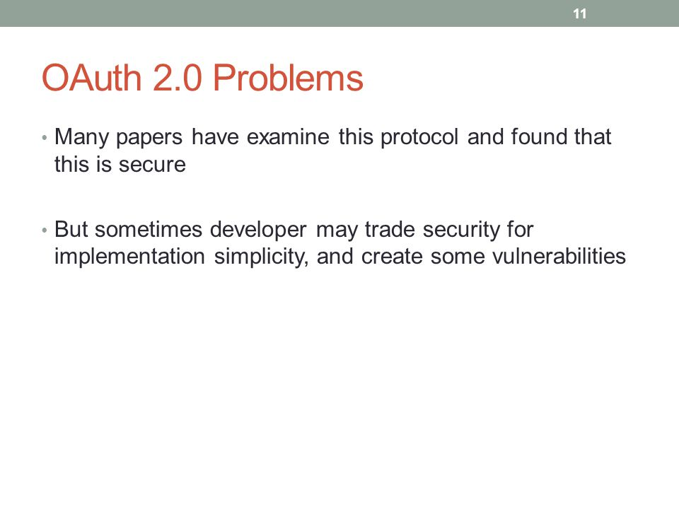 OAuth 2.0 Problems Many papers have examine this protocol and found that this is secure But sometimes developer may trade security for implementation simplicity, and create some vulnerabilities 11