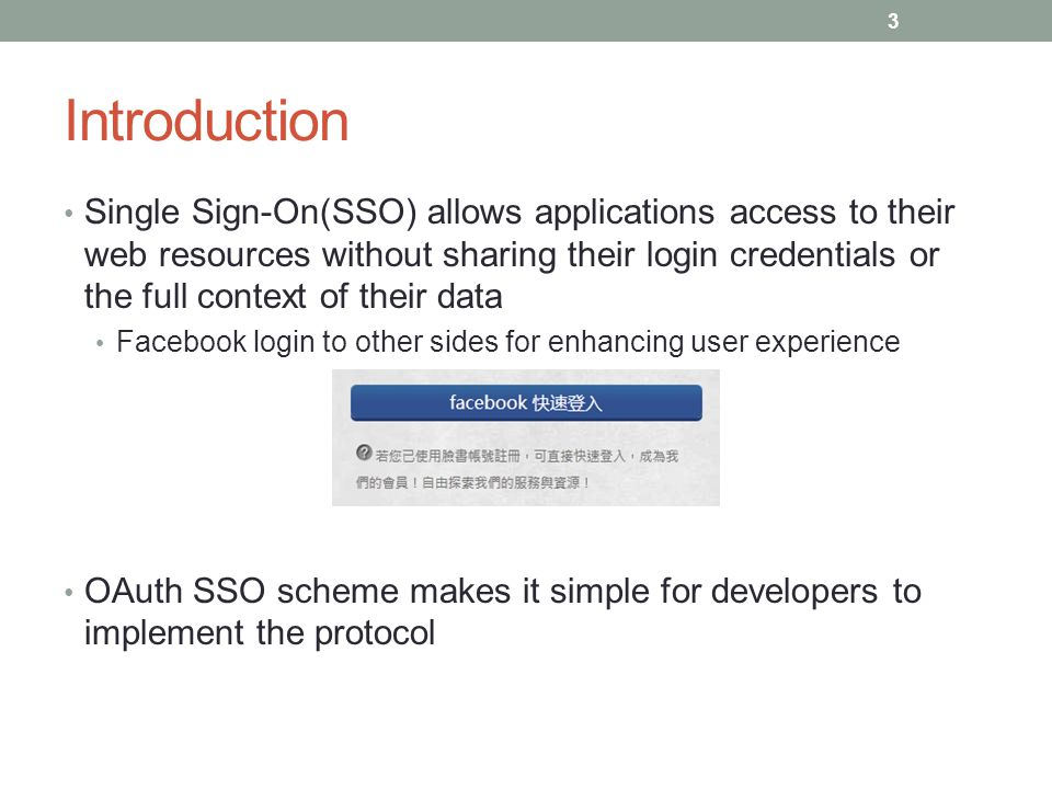 Introduction Single Sign-On(SSO) allows applications access to their web resources without sharing their login credentials or the full context of thei