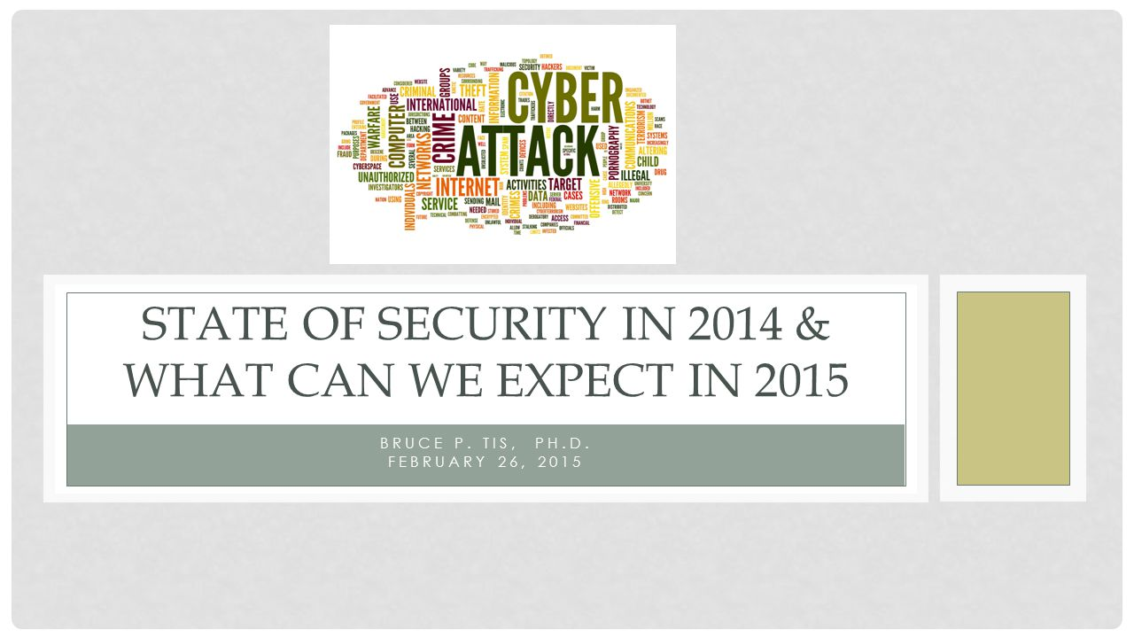 BRUCE P. TIS, PH.D. FEBRUARY 26, 2015 STATE OF SECURITY IN 2014 & WHAT CAN WE EXPECT IN 2015