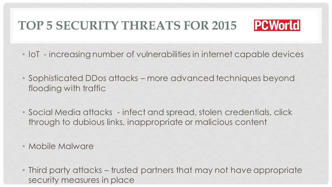 TOP 5 SECURITY THREATS FOR 2015 IoT - increasing number of vulnerabilities in internet capable devices Sophisticated DDos attacks – more advanced techniques beyond flooding with traffic Social Media attacks - infect and spread, stolen credentials, click through to dubious links, inappropriate or malicious content Mobile Malware Third party attacks – trusted partners that may not have appropriate security measures in place