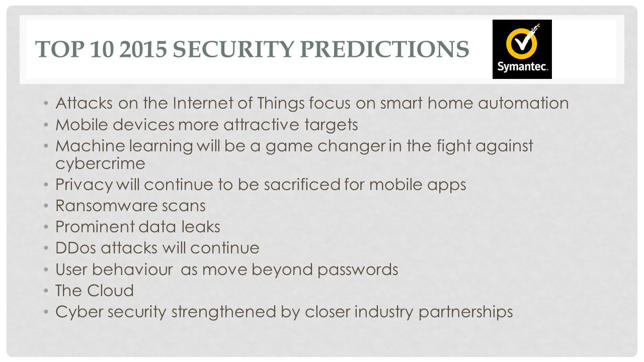 TOP 10 2015 SECURITY PREDICTIONS Attacks on the Internet of Things focus on smart home automation Mobile devices more attractive targets Machine learning will be a game changer in the fight against cybercrime Privacy will continue to be sacrificed for mobile apps Ransomware scans Prominent data leaks DDos attacks will continue User behaviour as move beyond passwords The Cloud Cyber security strengthened by closer industry partnerships