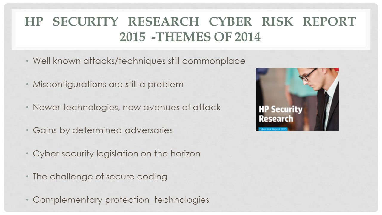 HP SECURITY RESEARCH CYBER RISK REPORT 2015 -THEMES OF 2014 Well known attacks/techniques still commonplace Misconfigurations are still a problem Newe