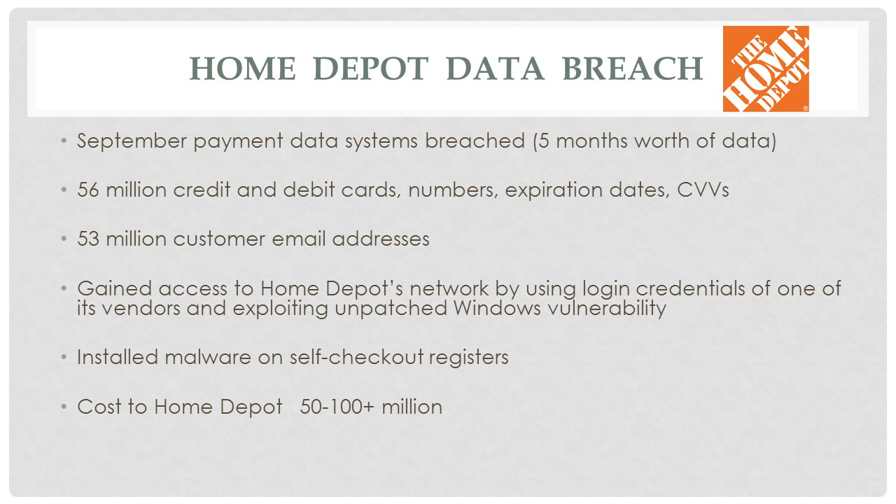 HOME DEPOT DATA BREACH September payment data systems breached (5 months worth of data) 56 million credit and debit cards, numbers, expiration dates,