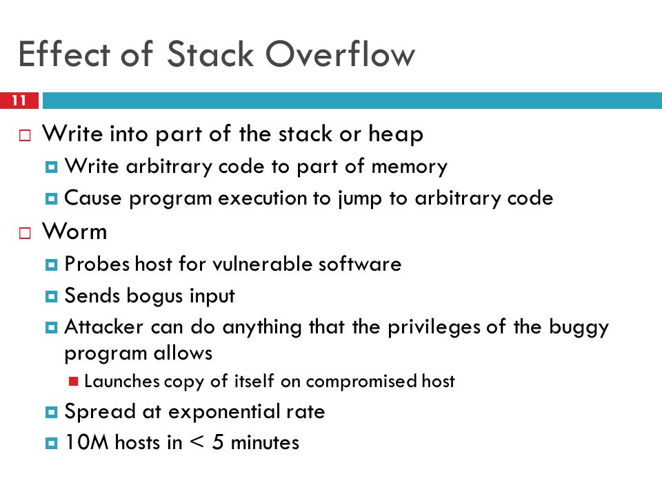 Effect of Stack Overflow  Write into part of the stack or heap  Write arbitrary code to part of memory  Cause program execution to jump to arbitrary code  Worm  Probes host for vulnerable software  Sends bogus input  Attacker can do anything that the privileges of the buggy program allows Launches copy of itself on compromised host  Spread at exponential rate  10M hosts in < 5 minutes 11