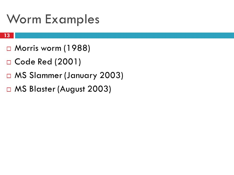 Worm Examples  Morris worm (1988)  Code Red (2001)  MS Slammer (January 2003)  MS Blaster (August 2003) 13