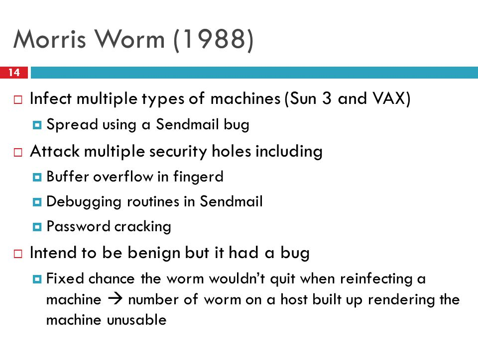 Morris Worm (1988)  Infect multiple types of machines (Sun 3 and VAX)  Spread using a Sendmail bug  Attack multiple security holes including  Buff