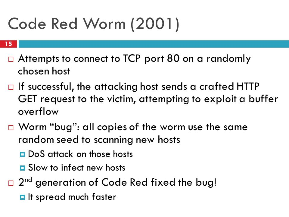 Code Red Worm (2001)  Attempts to connect to TCP port 80 on a randomly chosen host  If successful, the attacking host sends a crafted HTTP GET request to the victim, attempting to exploit a buffer overflow  Worm bug : all copies of the worm use the same random seed to scanning new hosts  DoS attack on those hosts  Slow to infect new hosts  2 nd generation of Code Red fixed the bug.
