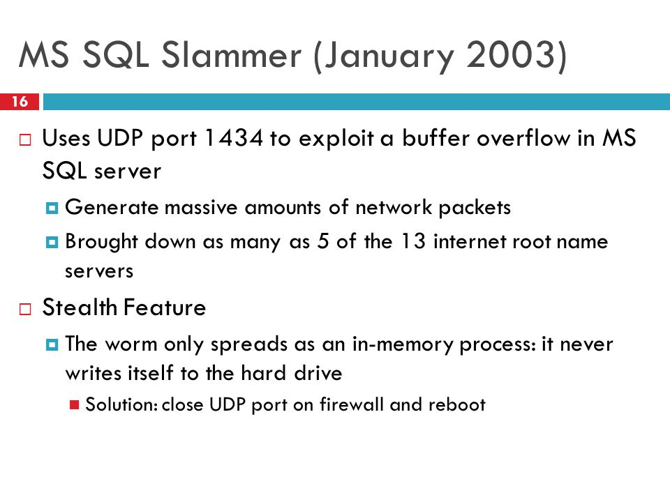 MS SQL Slammer (January 2003)  Uses UDP port 1434 to exploit a buffer overflow in MS SQL server  Generate massive amounts of network packets  Brought down as many as 5 of the 13 internet root name servers  Stealth Feature  The worm only spreads as an in-memory process: it never writes itself to the hard drive Solution: close UDP port on firewall and reboot 16