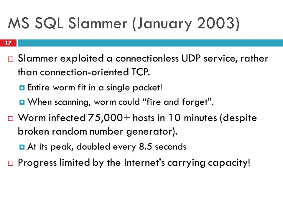 MS SQL Slammer (January 2003)  Slammer exploited a connectionless UDP service, rather than connection-oriented TCP.