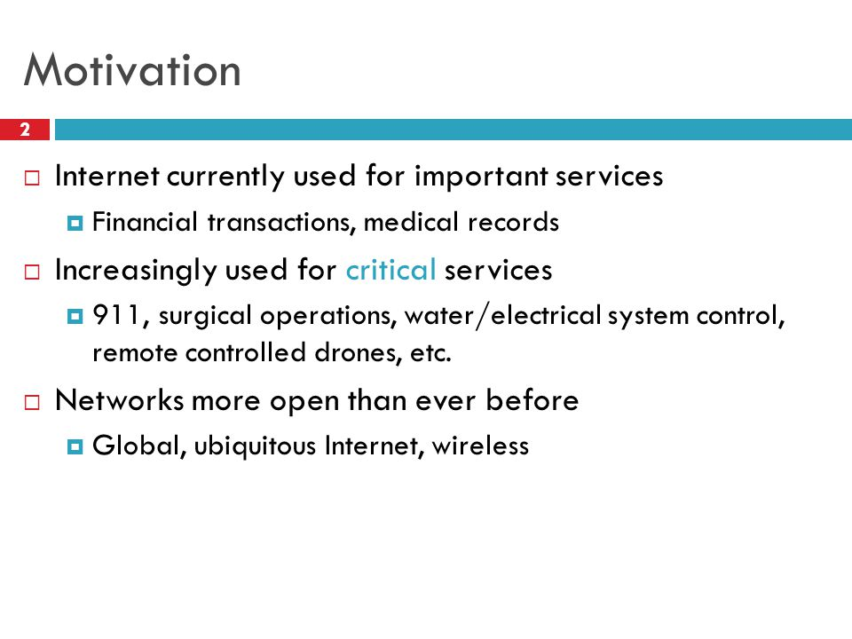 Motivation  Internet currently used for important services  Financial transactions, medical records  Increasingly used for critical services  911, surgical operations, water/electrical system control, remote controlled drones, etc.