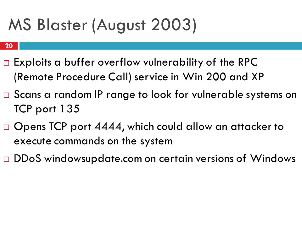 MS Blaster (August 2003)  Exploits a buffer overflow vulnerability of the RPC (Remote Procedure Call) service in Win 200 and XP  Scans a random IP range to look for vulnerable systems on TCP port 135  Opens TCP port 4444, which could allow an attacker to execute commands on the system  DDoS windowsupdate.com on certain versions of Windows 20