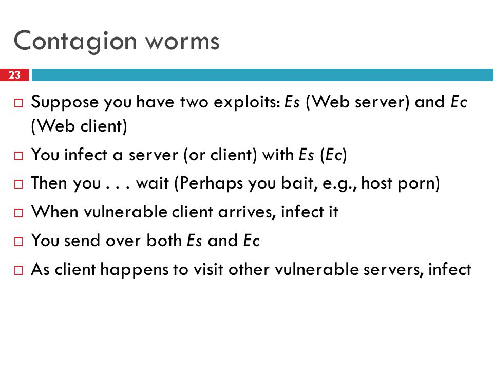 Contagion worms  Suppose you have two exploits: Es (Web server) and Ec (Web client)  You infect a server (or client) with Es (Ec)  Then you...