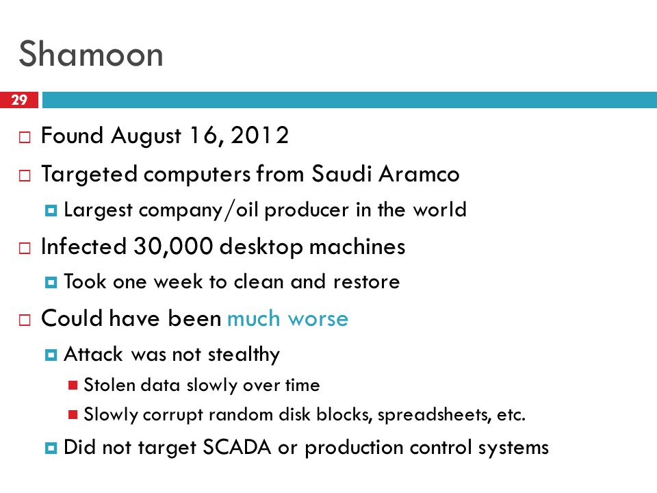 Shamoon 29  Found August 16, 2012  Targeted computers from Saudi Aramco  Largest company/oil producer in the world  Infected 30,000 desktop machin
