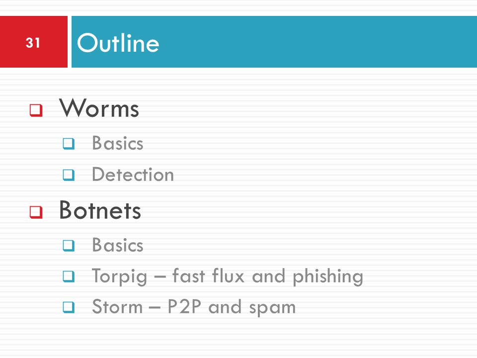  Worms  Basics  Detection  Botnets  Basics  Torpig – fast flux and phishing  Storm – P2P and spam Outline 31