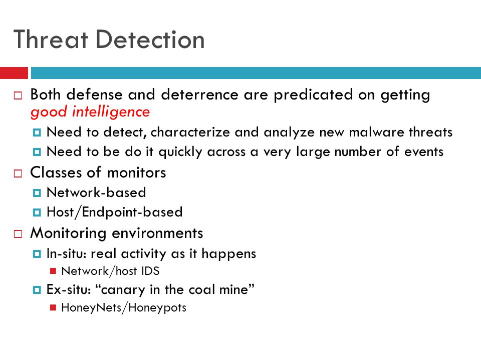 Threat Detection  Both defense and deterrence are predicated on getting good intelligence  Need to detect, characterize and analyze new malware threats  Need to be do it quickly across a very large number of events  Classes of monitors  Network-based  Host/Endpoint-based  Monitoring environments  In-situ: real activity as it happens Network/host IDS  Ex-situ: canary in the coal mine HoneyNets/Honeypots
