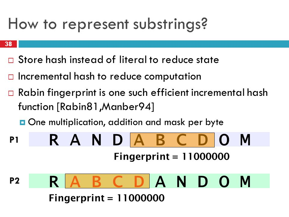 How to represent substrings?  Store hash instead of literal to reduce state  Incremental hash to reduce computation  Rabin fingerprint is one such