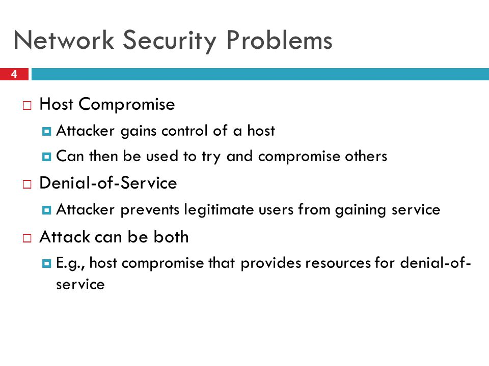 Network Security Problems  Host Compromise  Attacker gains control of a host  Can then be used to try and compromise others  Denial-of-Service  Attacker prevents legitimate users from gaining service  Attack can be both  E.g., host compromise that provides resources for denial-of- service 4